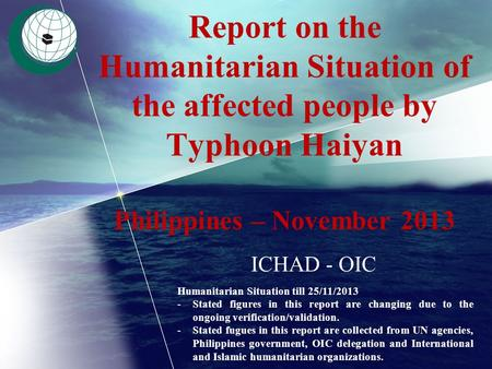Report on the Humanitarian Situation of the affected people by Typhoon Haiyan Philippines – November 2013 ICHAD - OIC Humanitarian Situation till 25/11/2013.