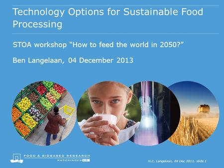 "H.C. Langelaan, 04 Dec 2013, slide 1 Technology Options for Sustainable Food Processing STOA workshop ""How to feed the world in 2050?"" Ben Langelaan, 04."