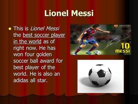 Lionel Messi This is Lionel Messi the best soccer player in the world as of right now. He has won four golden soccer ball award for best player of the.