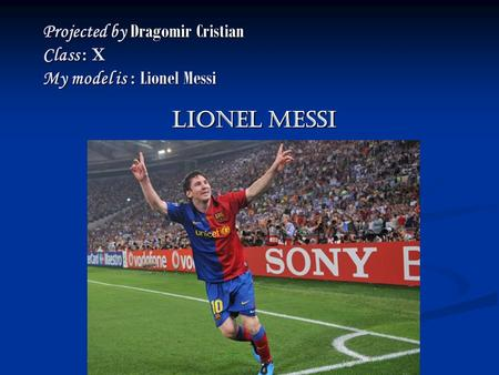 Projected by Dragomir Cristian Class : X My model is : Lionel Messi Lionel MessI.