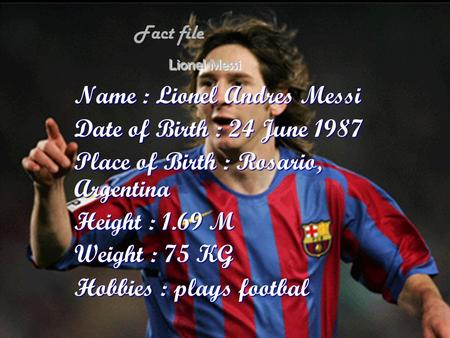 Lionel Messi Name : Lionel Andres Messi Date of Birth : 24 June 1987 Place of Birth : Rosario, Argentina Height : 1.69 M Weight : 75 KG Hobbies : plays.