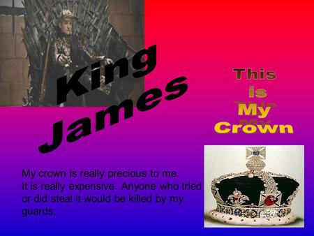 My crown is really precious to me. It is really expensive. Anyone who tried or did steal it would be killed by my guards.