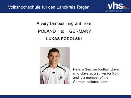 Volkshochschule für den Landkreis Regen A very famous imigrant from POLAND to GERMANY LUKAS PODOLSKI He is a German football player who plays as a striker.