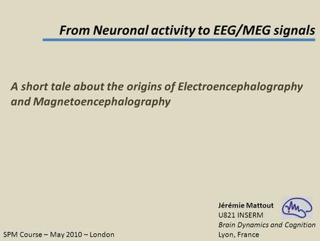 From Neuronal activity to EEG/MEG signals Jérémie Mattout U821 INSERM Brain Dynamics and Cognition Lyon, France SPM Course – May 2010 – London A short.