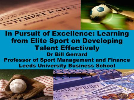 In Pursuit of Excellence: Learning from Elite Sport on Developing Talent Effectively Dr Bill Gerrard Professor of Sport Management and Finance Leeds University.