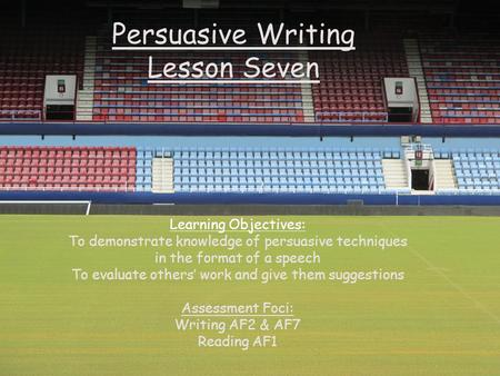 Persuasive Writing Lesson Seven Learning Objectives: To demonstrate knowledge of persuasive techniques in the format of a speech To evaluate others' work.