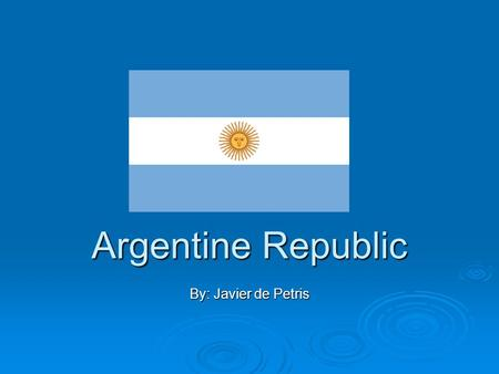 Argentine Republic By: Javier de Petris. Where is the Argentine Republic? Where is the Argentine Republic?  The Argentine Republic or Argentina is located.