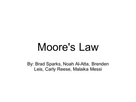 Moore's Law By: Brad Sparks, Noah Al-Atta, Brenden Leis, Carly Reese, Malaika Messi.