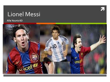  Lionel Messi Alla Younis 6D. 1.Who is the player?  The Player I choose for my Project is Lionel Andrés Messi.