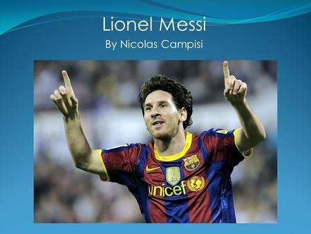Lionel Messi By Nicolas Campisi. Why Lionel Messi? He is my favorite soccer player I've played soccer all my life Like him, I'm originally from Argentina.