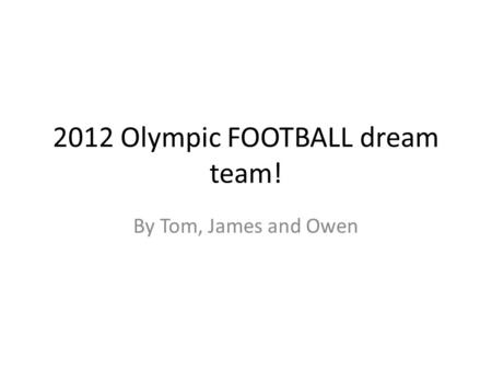 2012 Olympic FOOTBALL dream team! By Tom, James and Owen.