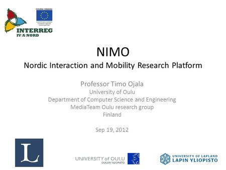 NIMO Nordic Interaction and Mobility Research Platform Professor Timo Ojala University of Oulu Department of Computer Science and Engineering MediaTeam.