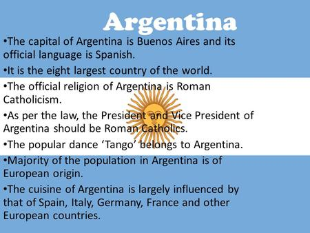 Argentina The capital of Argentina is Buenos Aires and its official language is Spanish. It is the eight largest country of the world. The official religion.