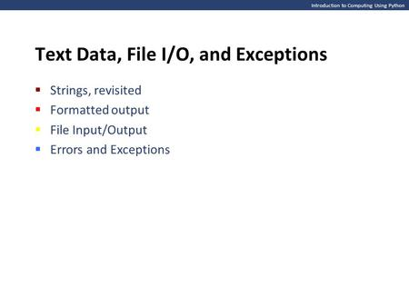 Introduction to Computing Using Python Text Data, File I/O, and Exceptions  Strings, revisited  Formatted output  File Input/Output  Errors and Exceptions.