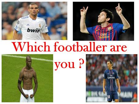 Which footballer are you ?. What do you prefer ? A You want to be famous B Money C Passion D Break legs.