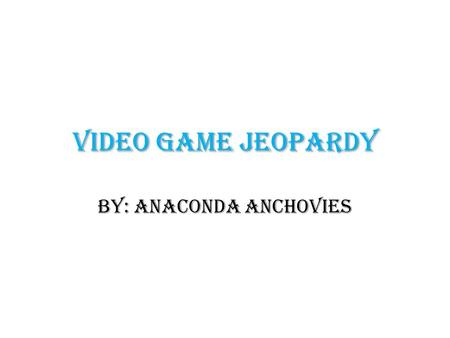 Video Game Jeopardy By: Anaconda Anchovies. Video Games Action Games Sports GamesShooter Games Music/Party Vocabulary 100 200 400 300 500 400.