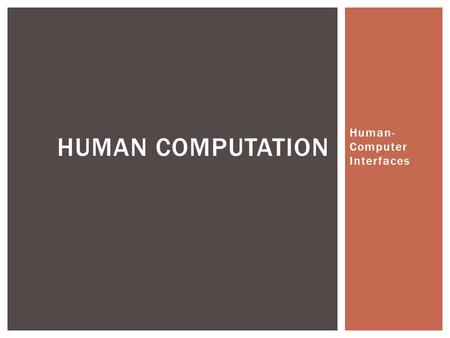 Human- Computer Interfaces HUMAN COMPUTATION.  Humans helping solve large problems  Using humans WITH computers to solve problems not solvable be either.
