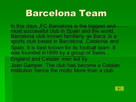 Barcelona Team Barcelona Team In this days,FC Barcelona is the biggest and most successful club in Spain and the world. Barcelona club known familiarly.