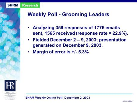 © 2003 SHRM SHRM Weekly Online Poll: December 2, 2003 Weekly Poll - Grooming Leaders Analyzing 359 responses of 1776 emails sent, 1565 received (response.