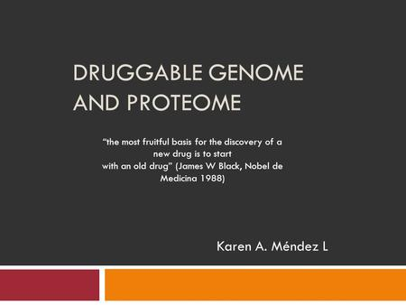 "DRUGGABLE GENOME AND PROTEOME Karen A. Méndez L ""the most fruitful basis for the discovery of a new drug is to start with an old drug"" (James W Black,"
