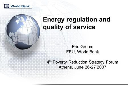 Energy regulation and quality of service Eric Groom FEU, World Bank 4 th Poverty Reduction Strategy Forum Athens, June 26-27 2007.