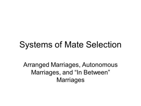"Systems of Mate Selection Arranged Marriages, Autonomous Marriages, and ""In Between"" Marriages."