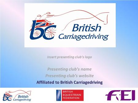 Insert presenting club's logo Presenting club's name Presenting club's website Affiliated to British Carriagedriving.