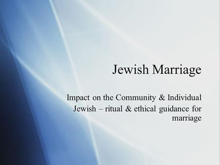 Jewish Marriage Impact on the Community & Individual Jewish – ritual & ethical guidance for marriage Impact on the Community & Individual Jewish – ritual.