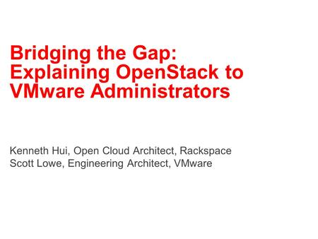 Bridging the Gap: Explaining OpenStack to VMware Administrators Kenneth Hui, Open Cloud Architect, Rackspace Scott Lowe, Engineering Architect, VMware.