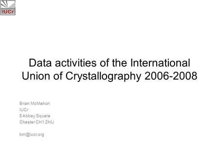 Data activities of the International Union of Crystallography 2006-2008 Brian McMahon IUCr 5 Abbey Square Chester CH1 2HU