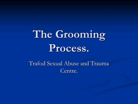 The Grooming Process. Trafod Sexual Abuse and Trauma Centre.