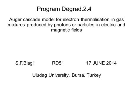 Program Degrad.2.4 Auger cascade model for electron thermalisation in gas mixtures produced by photons or particles in electric and magnetic fields Uludag.