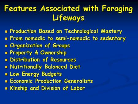 Features Associated with Foraging Lifeways Production Based on Technological Mastery Production Based on Technological Mastery From nomadic to semi-nomadic.