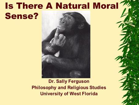 Is There A Natural Moral Sense? Dr. Sally Ferguson Philosophy and Religious Studies University of West Florida.
