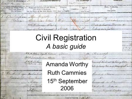 Civil Registration A basic guide Amanda Worthy Ruth Cammies 15 th September 2006.