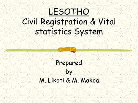 LESOTHO Civil Registration & Vital statistics System Prepared by M. Likoti & M. Makoa.