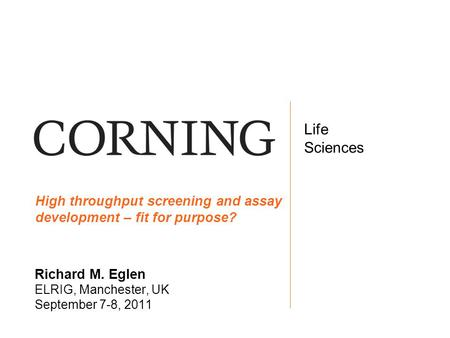 Life Sciences Life Sciences Richard M. Eglen ELRIG, Manchester, UK September 7-8, 2011 High throughput screening and assay development – fit for purpose?
