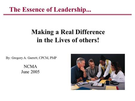 The Essence of Leadership... Making a Real Difference in the Lives of others! NCMA June 2005 By: Gregory A. Garrett, CPCM, PMP.