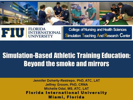 Simulation-Based Athletic Training Education: Beyond the smoke and mirrors Florida International University Miami, Florida Jennifer Doherty-Restrepo, PhD,