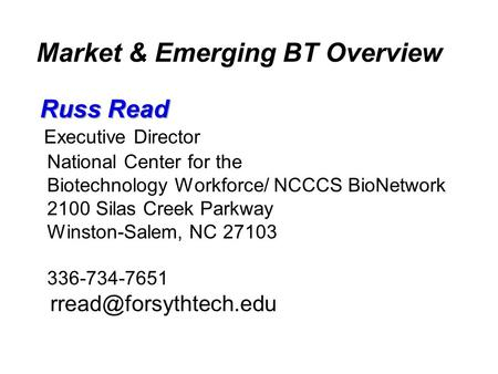 Market & Emerging BT Overview Russ Read Executive Director National Center for the Biotechnology Workforce/ NCCCS BioNetwork 2100 Silas Creek Parkway Winston-Salem,