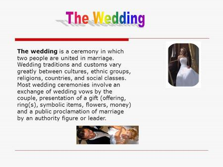 The wedding is a ceremony in which two people are united in marriage. Wedding traditions and customs vary greatly between cultures, ethnic groups, religions,