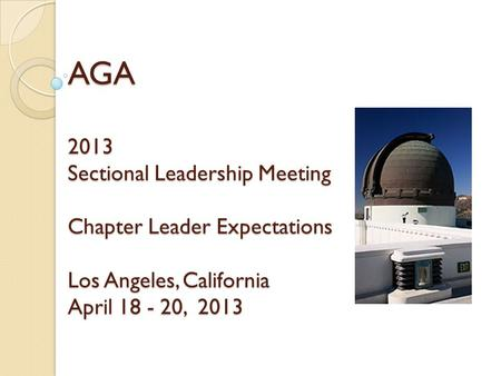 AGA 2013 Sectional Leadership Meeting Chapter Leader Expectations Los Angeles, California April 18 - 20, 2013.