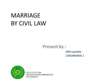 MARRIAGE BY CIVIL LAW Present by : Alfin Layindra ( 20110610141 ) FACULTY OF LAW UNIVERSITAS MUHAMMADIYAH YOGYAKARTA.
