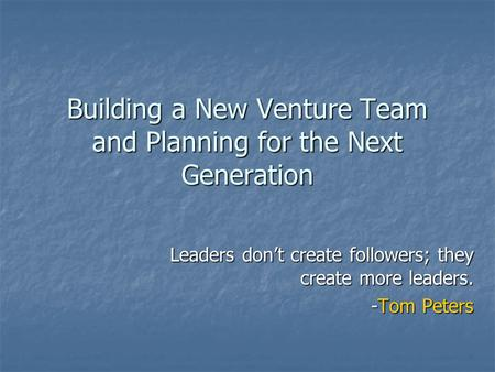 Building a New Venture Team and Planning for the Next Generation Leaders don't create followers; they create more leaders. -Tom Peters.