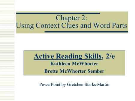 Chapter 2: Using Context Clues and Word Parts Active Reading Skills, 2/e Kathleen McWhorter Brette McWhorter Sember PowerPoint by Gretchen Starks-Martin.