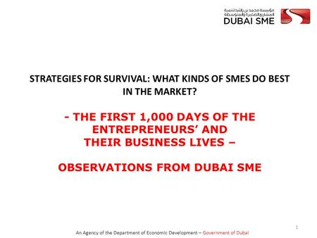 An Agency <strong>of</strong> the Department <strong>of</strong> <strong>Economic</strong> <strong>Development</strong> – Government <strong>of</strong> Dubai STRATEGIES FOR SURVIVAL: WHAT KINDS <strong>OF</strong> SMES DO BEST <strong>IN</strong> THE MARKET? - THE FIRST.