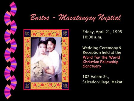 Bustos - Macatangay Nuptial Friday, April 21, 1995 10:00 a.m. Wedding Ceremony & Reception held at the Word for the World Christian Fellowship Sanctuary.