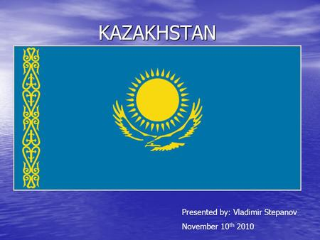 KAZAKHSTAN Presented by: Vladimir Stepanov November 10 th 2010.