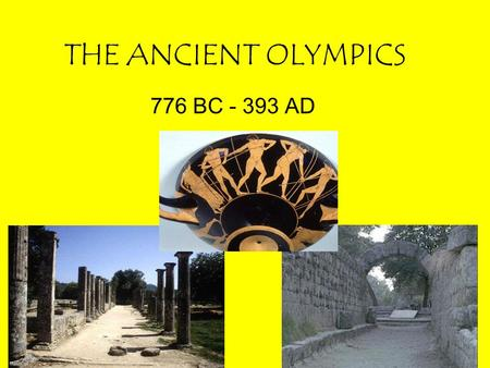 THE ANCIENT OLYMPICS 776 BC - 393 AD.
