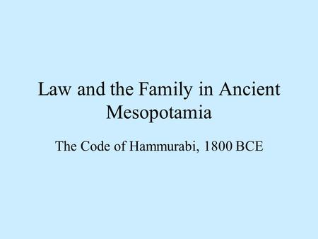Law and the Family in Ancient Mesopotamia The Code of Hammurabi, 1800 BCE.